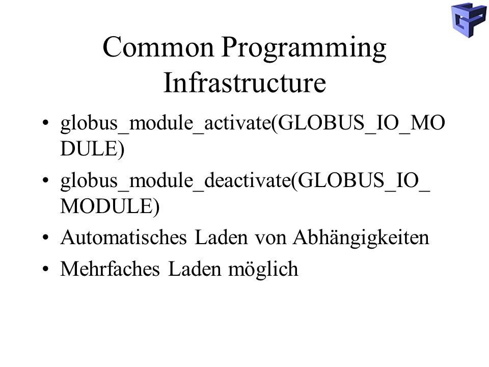 Common Programming Infrastructure globus_module_activate(GLOBUS_IO_MO DULE) globus_module_deactivate(GLOBUS_IO_ MODULE) Automatisches Laden von Abhängigkeiten Mehrfaches Laden möglich