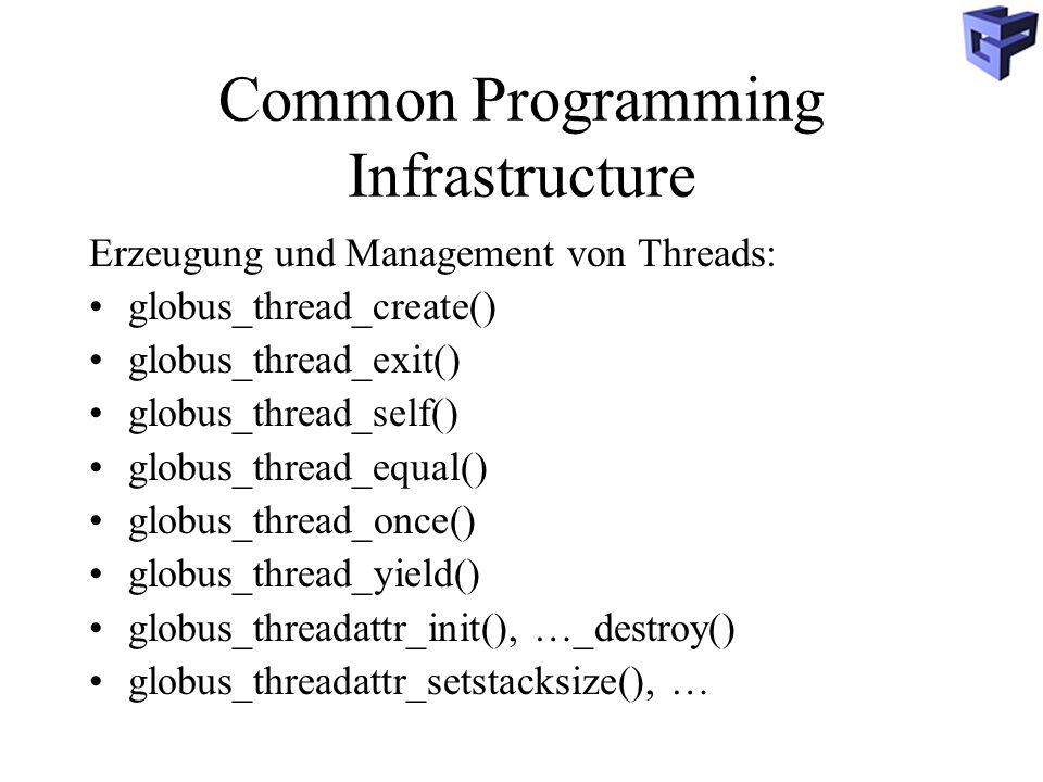 Common Programming Infrastructure Erzeugung und Management von Threads: globus_thread_create() globus_thread_exit() globus_thread_self() globus_thread_equal() globus_thread_once() globus_thread_yield() globus_threadattr_init(), …_destroy() globus_threadattr_setstacksize(), …