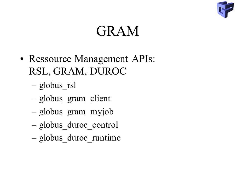 GRAM Ressource Management APIs: RSL, GRAM, DUROC –globus_rsl –globus_gram_client –globus_gram_myjob –globus_duroc_control –globus_duroc_runtime