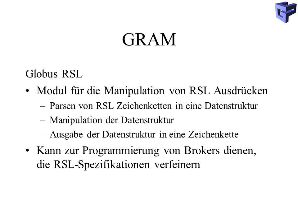 GRAM Globus RSL Modul für die Manipulation von RSL Ausdrücken –Parsen von RSL Zeichenketten in eine Datenstruktur –Manipulation der Datenstruktur –Ausgabe der Datenstruktur in eine Zeichenkette Kann zur Programmierung von Brokers dienen, die RSL-Spezifikationen verfeinern