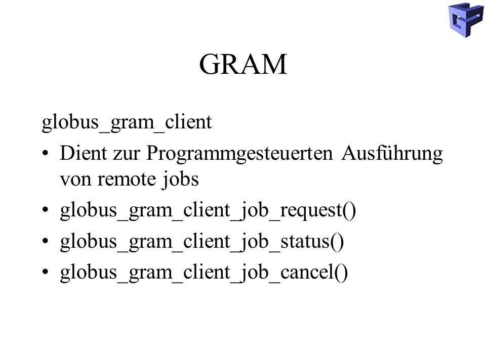 GRAM globus_gram_client Dient zur Programmgesteuerten Ausführung von remote jobs globus_gram_client_job_request() globus_gram_client_job_status() globus_gram_client_job_cancel()