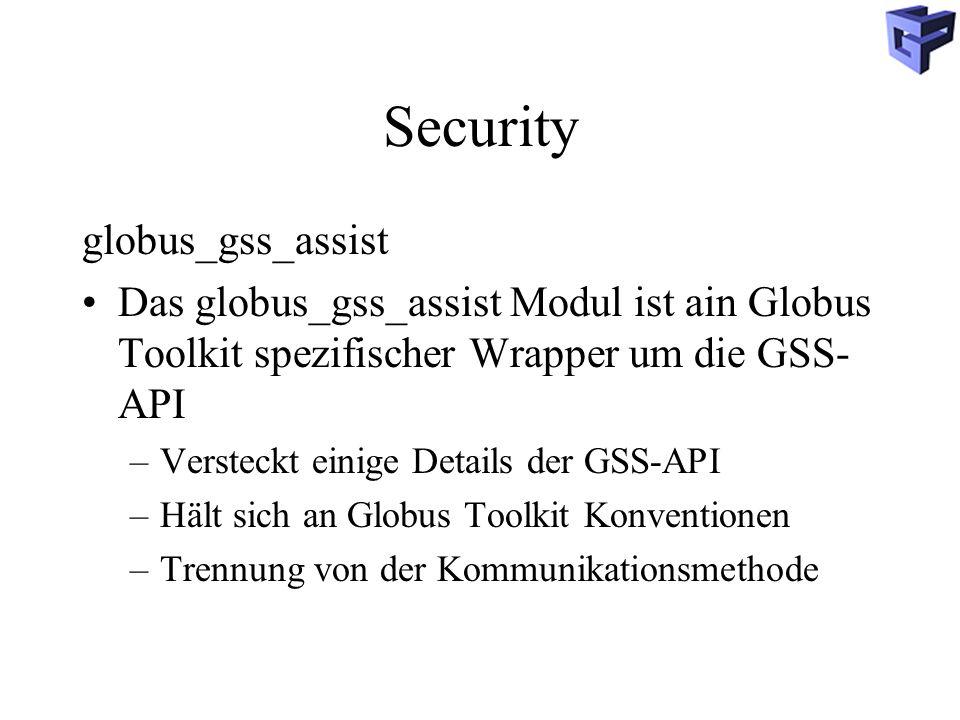 Security globus_gss_assist Das globus_gss_assist Modul ist ain Globus Toolkit spezifischer Wrapper um die GSS- API –Versteckt einige Details der GSS-API –Hält sich an Globus Toolkit Konventionen –Trennung von der Kommunikationsmethode