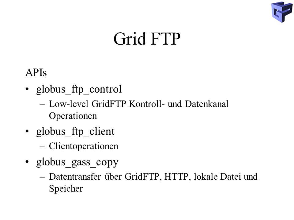 Grid FTP APIs globus_ftp_control –Low-level GridFTP Kontroll- und Datenkanal Operationen globus_ftp_client –Clientoperationen globus_gass_copy –Datentransfer über GridFTP, HTTP, lokale Datei und Speicher