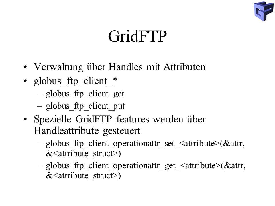 GridFTP Verwaltung über Handles mit Attributen globus_ftp_client_* –globus_ftp_client_get –globus_ftp_client_put Spezielle GridFTP features werden über Handleattribute gesteuert –globus_ftp_client_operationattr_set_ (&attr, & ) –globus_ftp_client_operationattr_get_ (&attr, & )