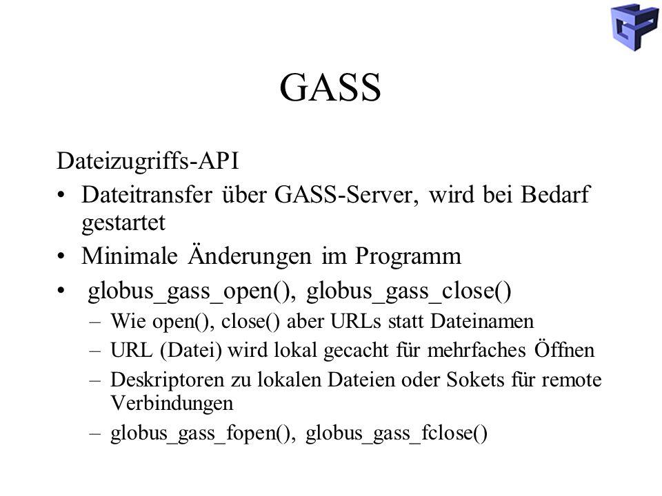 GASS Dateizugriffs-API Dateitransfer über GASS-Server, wird bei Bedarf gestartet Minimale Änderungen im Programm globus_gass_open(), globus_gass_close() –Wie open(), close() aber URLs statt Dateinamen –URL (Datei) wird lokal gecacht für mehrfaches Öffnen –Deskriptoren zu lokalen Dateien oder Sokets für remote Verbindungen –globus_gass_fopen(), globus_gass_fclose()