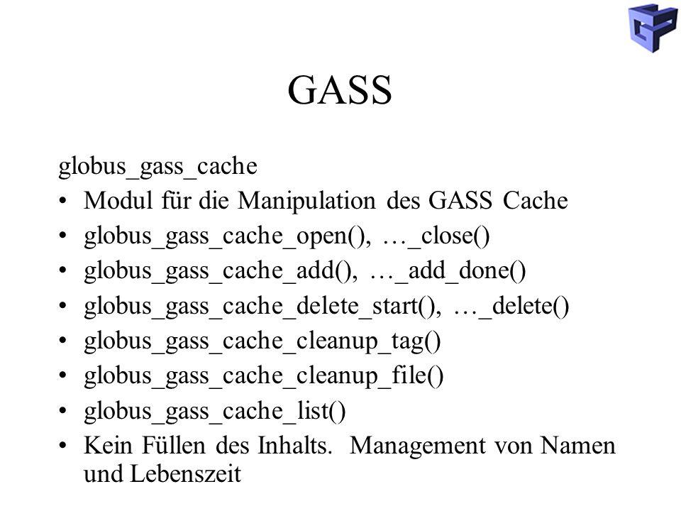 GASS globus_gass_cache Modul für die Manipulation des GASS Cache globus_gass_cache_open(), …_close() globus_gass_cache_add(), …_add_done() globus_gass_cache_delete_start(), …_delete() globus_gass_cache_cleanup_tag() globus_gass_cache_cleanup_file() globus_gass_cache_list() Kein Füllen des Inhalts.