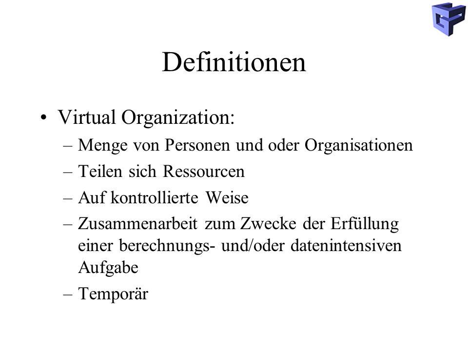 Definitionen Virtual Organization: –Menge von Personen und oder Organisationen –Teilen sich Ressourcen –Auf kontrollierte Weise –Zusammenarbeit zum Zwecke der Erfüllung einer berechnungs- und/oder datenintensiven Aufgabe –Temporär