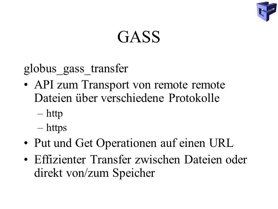GASS globus_gass_transfer API zum Transport von remote remote Dateien über verschiedene Protokolle –http –https Put und Get Operationen auf einen URL Effizienter Transfer zwischen Dateien oder direkt von/zum Speicher