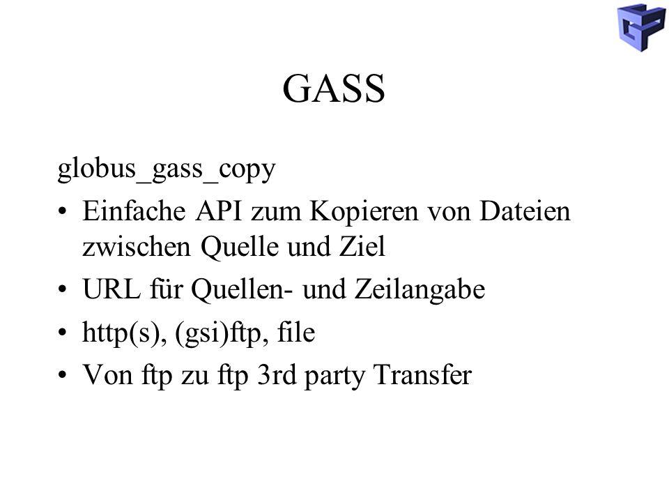 GASS globus_gass_copy Einfache API zum Kopieren von Dateien zwischen Quelle und Ziel URL für Quellen- und Zeilangabe http(s), (gsi)ftp, file Von ftp zu ftp 3rd party Transfer