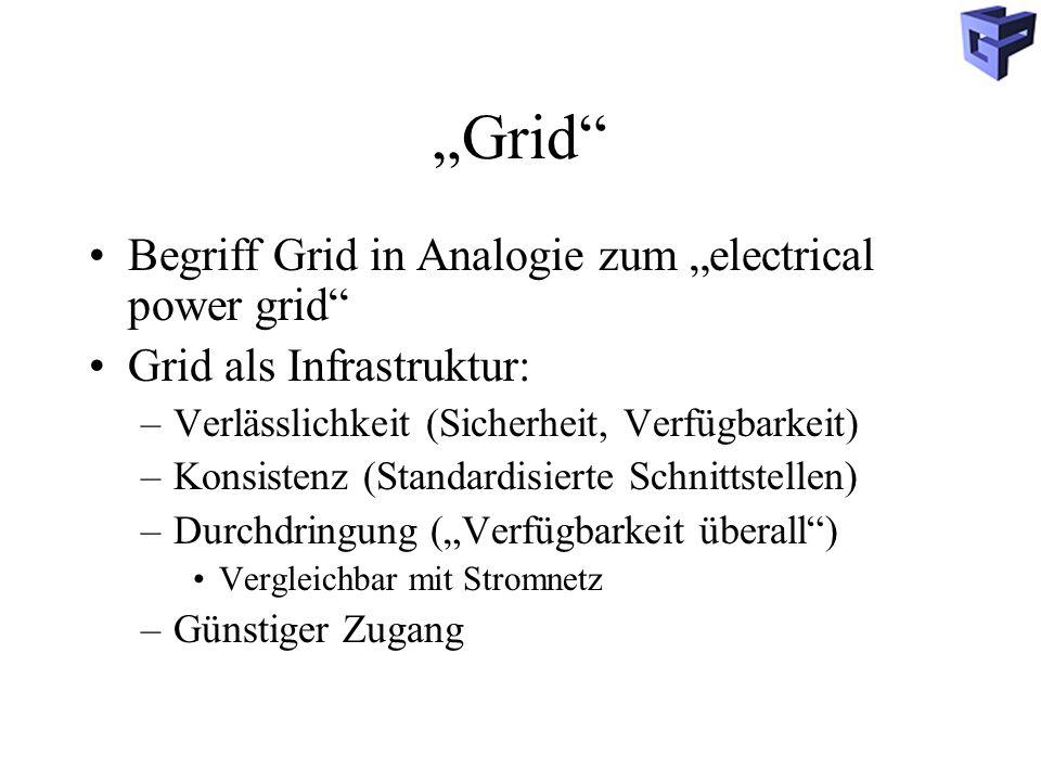 Grid Begriff Grid in Analogie zum electrical power grid Grid als Infrastruktur: –Verlässlichkeit (Sicherheit, Verfügbarkeit) –Konsistenz (Standardisierte Schnittstellen) –Durchdringung (Verfügbarkeit überall) Vergleichbar mit Stromnetz –Günstiger Zugang