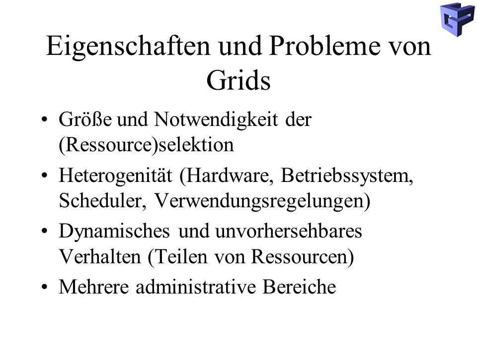 Eigenschaften und Probleme von Grids Größe und Notwendigkeit der (Ressource)selektion Heterogenität (Hardware, Betriebssystem, Scheduler, Verwendungsregelungen) Dynamisches und unvorhersehbares Verhalten (Teilen von Ressourcen) Mehrere administrative Bereiche