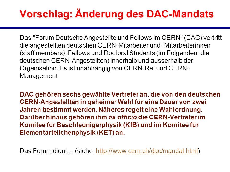 Vorschlag: Änderung des DAC-Mandats Das Forum Deutsche Angestellte und Fellows im CERN (DAC) vertritt die angestellten deutschen CERN-Mitarbeiter und -Mitarbeiterinnen (staff members), Fellows und Doctoral Students (im Folgenden: die deutschen CERN-Angestellten) innerhalb und ausserhalb der Organisation.