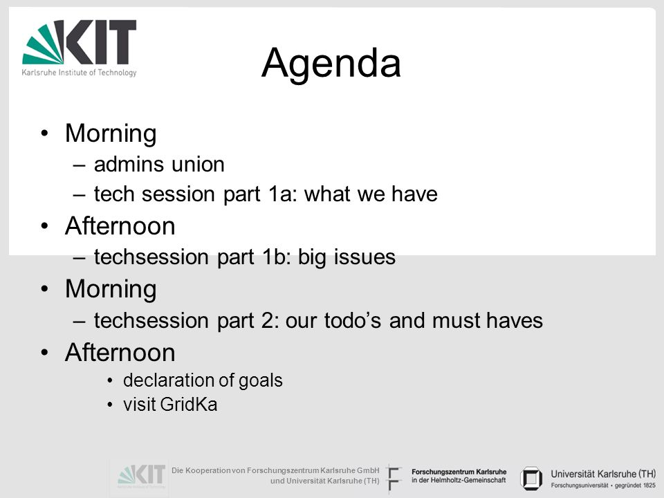 Die Kooperation von Forschungszentrum Karlsruhe GmbH und Universität Karlsruhe (TH) Agenda Morning –admins union –tech session part 1a: what we have Afternoon –techsession part 1b: big issues Morning –techsession part 2: our todos and must haves Afternoon declaration of goals visit GridKa