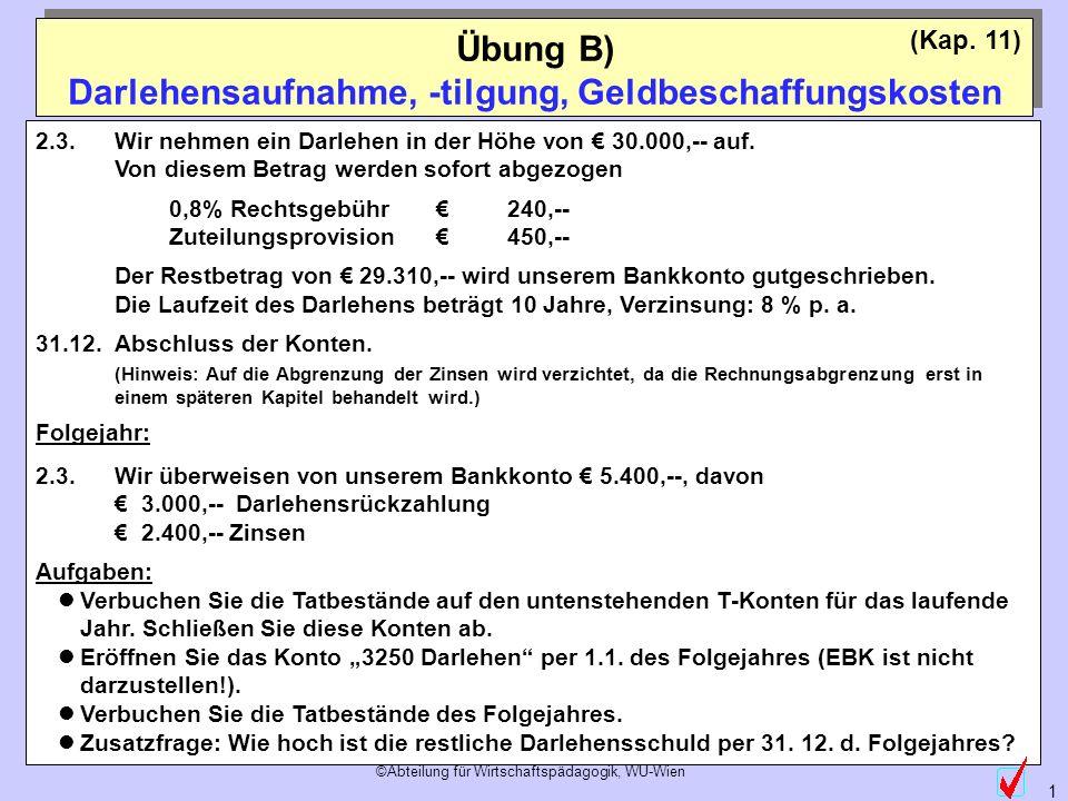 ©Abteilung für Wirtschaftspädagogik, WU-Wien 1 (Kap. 11) Übung B) Darlehensaufnahme, -tilgung, Geldbeschaffungskosten 2.3.Wir nehmen ein Darlehen in d