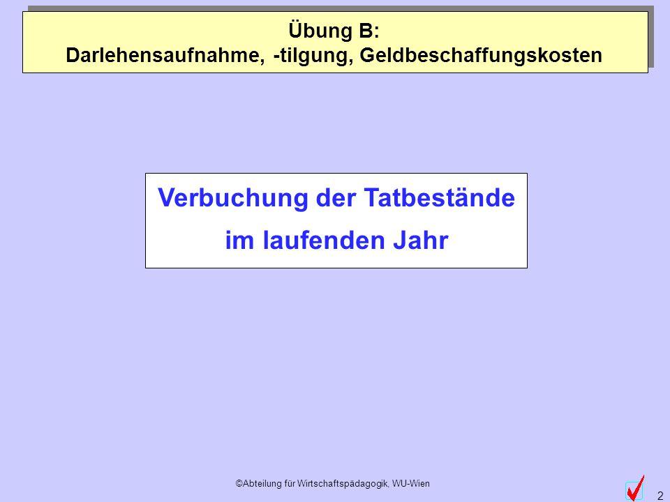 ©Abteilung für Wirtschaftspädagogik, WU-Wien 2 Verbuchung der Tatbestände im laufenden Jahr Übung B: Darlehensaufnahme, -tilgung, Geldbeschaffungskost