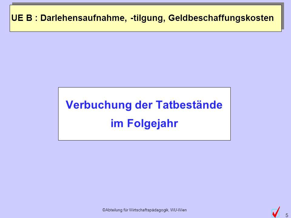 ©Abteilung für Wirtschaftspädagogik, WU-Wien 5 Verbuchung der Tatbestände im Folgejahr UE B : Darlehensaufnahme, -tilgung, Geldbeschaffungskosten