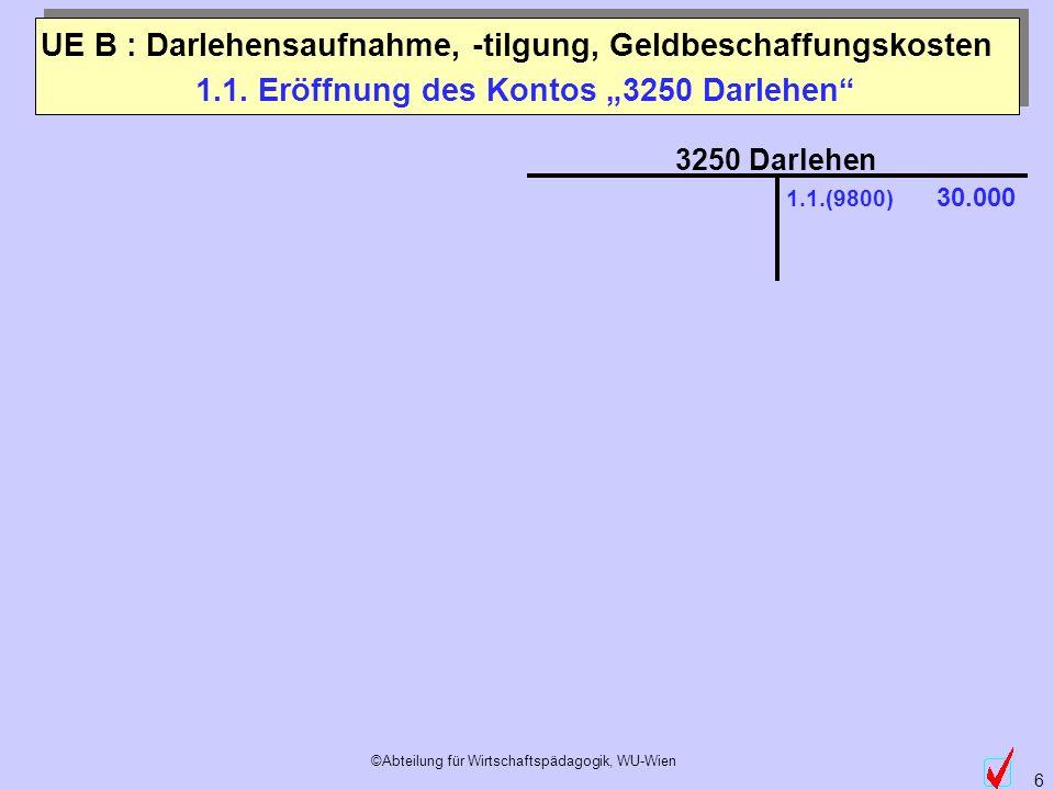 ©Abteilung für Wirtschaftspädagogik, WU-Wien 6 1.1. Eröffnung des Kontos 3250 Darlehen 3250 Darlehen 1.1.(9800) 30.000 UE B : Darlehensaufnahme, -tilg