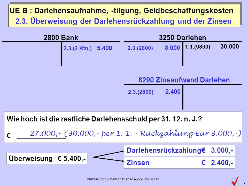 ©Abteilung für Wirtschaftspädagogik, WU-Wien 7 3250 Darlehen 2800 Bank 1.1.(9800) 30.000 2.3. Überweisung der Darlehensrückzahlung und der Zinsen 2.3.