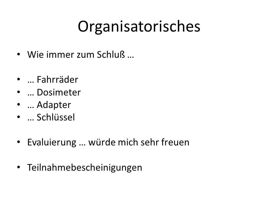 Organisatorisches Wie immer zum Schluß … … Fahrräder … Dosimeter … Adapter … Schlüssel Evaluierung … würde mich sehr freuen Teilnahmebescheinigungen