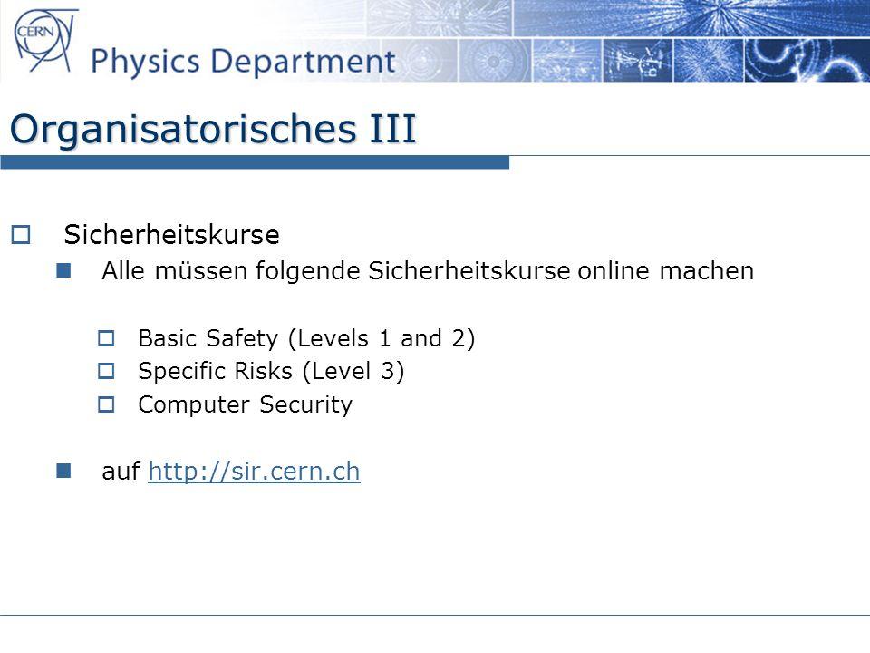 Organisatorisches III Sicherheitskurse Alle müssen folgende Sicherheitskurse online machen Basic Safety (Levels 1 and 2) Specific Risks (Level 3) Computer Security auf http://sir.cern.chhttp://sir.cern.ch