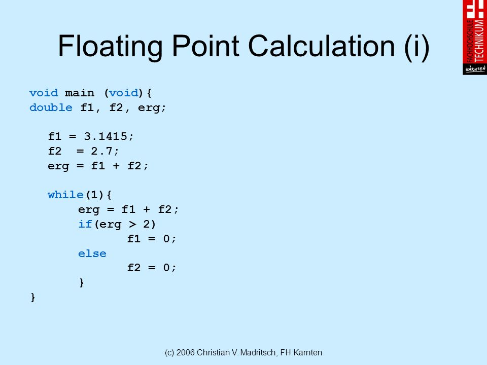 (c) 2006 Christian V. Madritsch, FH Kärnten Floating Point Calculation (i) void main (void){ double f1, f2, erg; f1 = 3.1415; f2 = 2.7; erg = f1 + f2;