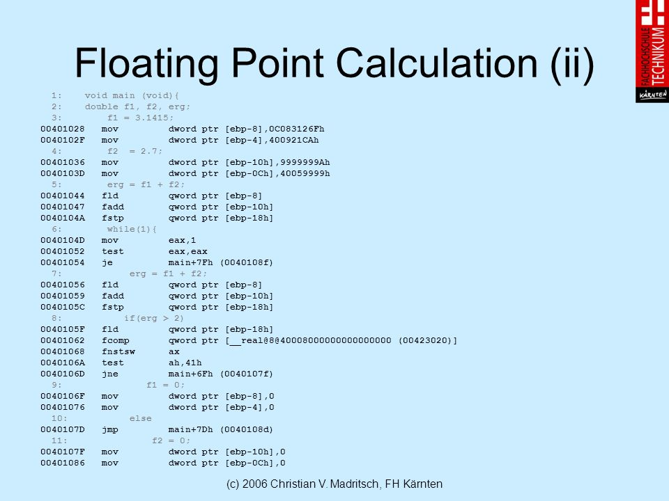 (c) 2006 Christian V. Madritsch, FH Kärnten Floating Point Calculation (ii) 1: void main (void){ 2: double f1, f2, erg; 3: f1 = 3.1415; 00401028 mov d