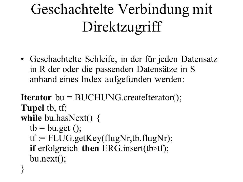 Geschachtelte Verbindung mit Direktzugriff Geschachtelte Schleife, in der für jeden Datensatz in R der oder die passenden Datensätze in S anhand eines Index aufgefunden werden: Iterator bu = BUCHUNG.createIterator(); Tupel tb, tf; while bu.hasNext() { tb = bu.get (); tf := FLUG.getKey(flugNr,tb.flugNr); if erfolgreich then ERG.insert(tb tf); bu.next(); }