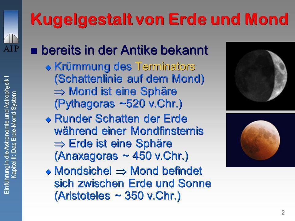 2 Einführung in die Astronomie und Astrophysik I Kapitel II: Das Erde-Mond-System Kugelgestalt von Erde und Mond bereits in der Antike bekannt Krümmung des Terminators (Schattenlinie auf dem Mond) Mond ist eine Sphäre (Pythagoras ~520 v.Chr.) Runder Schatten der Erde während einer Mondfinsternis Erde ist eine Sphäre (Anaxagoras ~ 450 v.Chr.) Mondsichel Mond befindet sich zwischen Erde und Sonne (Aristoteles ~ 350 v.Chr.) bereits in der Antike bekannt Krümmung des Terminators (Schattenlinie auf dem Mond) Mond ist eine Sphäre (Pythagoras ~520 v.Chr.) Runder Schatten der Erde während einer Mondfinsternis Erde ist eine Sphäre (Anaxagoras ~ 450 v.Chr.) Mondsichel Mond befindet sich zwischen Erde und Sonne (Aristoteles ~ 350 v.Chr.)