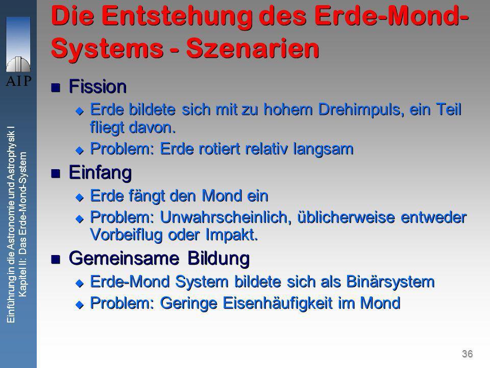 36 Einführung in die Astronomie und Astrophysik I Kapitel II: Das Erde-Mond-System Die Entstehung des Erde-Mond- Systems - Szenarien Fission Erde bildete sich mit zu hohem Drehimpuls, ein Teil fliegt davon.