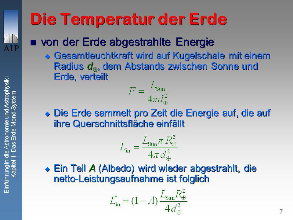 7 Einführung in die Astronomie und Astrophysik I Kapitel II: Das Erde-Mond-System Die Temperatur der Erde von der Erde abgestrahlte Energie Gesamtleuchtkraft wird auf Kugelschale mit einem Radius d, dem Abstands zwischen Sonne und Erde, verteilt Die Erde sammelt pro Zeit die Energie auf, die auf ihre Querschnittsfläche einfällt Ein Teil A (Albedo) wird wieder abgestrahlt, die netto-Leistungsaufnahme ist folglich von der Erde abgestrahlte Energie Gesamtleuchtkraft wird auf Kugelschale mit einem Radius d, dem Abstands zwischen Sonne und Erde, verteilt Die Erde sammelt pro Zeit die Energie auf, die auf ihre Querschnittsfläche einfällt Ein Teil A (Albedo) wird wieder abgestrahlt, die netto-Leistungsaufnahme ist folglich