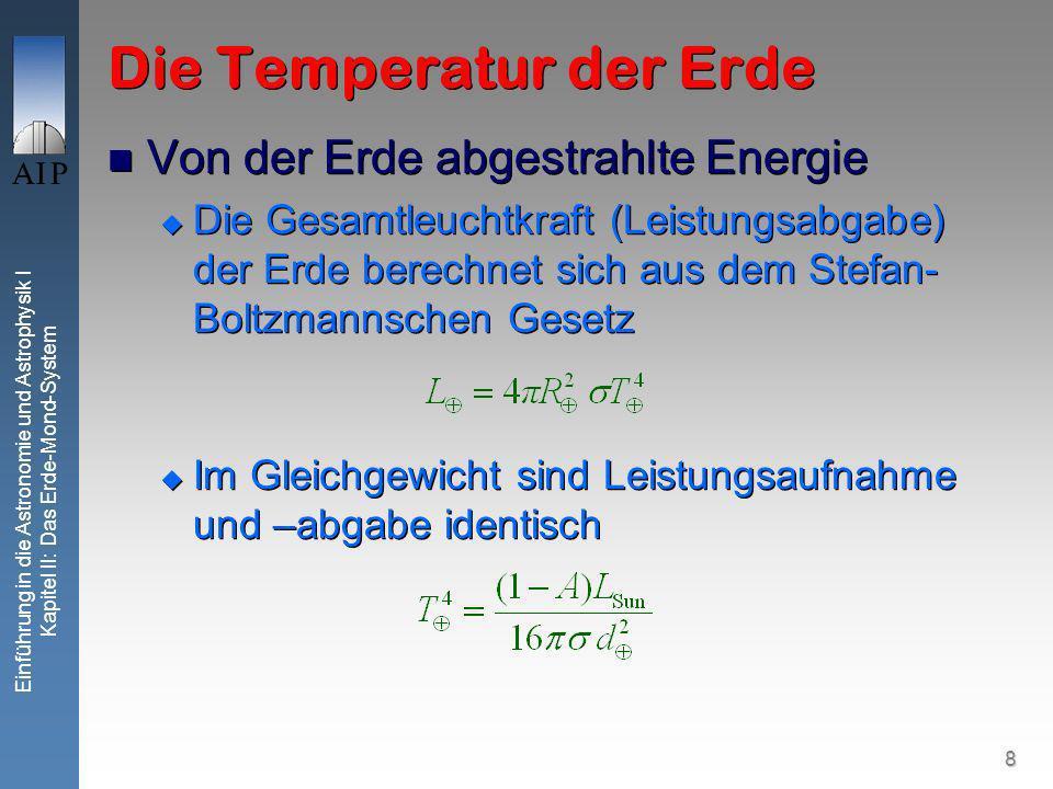 8 Einführung in die Astronomie und Astrophysik I Kapitel II: Das Erde-Mond-System Die Temperatur der Erde Von der Erde abgestrahlte Energie Die Gesamtleuchtkraft (Leistungsabgabe) der Erde berechnet sich aus dem Stefan- Boltzmannschen Gesetz Im Gleichgewicht sind Leistungsaufnahme und –abgabe identisch Von der Erde abgestrahlte Energie Die Gesamtleuchtkraft (Leistungsabgabe) der Erde berechnet sich aus dem Stefan- Boltzmannschen Gesetz Im Gleichgewicht sind Leistungsaufnahme und –abgabe identisch