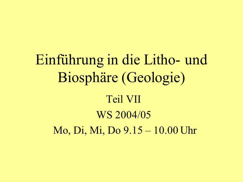Einführung in die Litho- und Biosphäre (Geologie) Teil VII WS 2004/05 Mo, Di, Mi, Do 9.15 – 10.00 Uhr