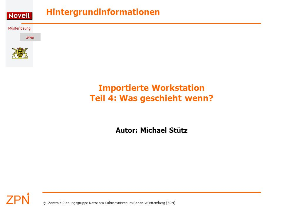 Musterlösung Hintergrundinformationen © Zentrale Planungsgruppe Netze am Kultusministerium Baden-Württemberg (ZPN) Importierte Workstation Teil 4: Was geschieht wenn.