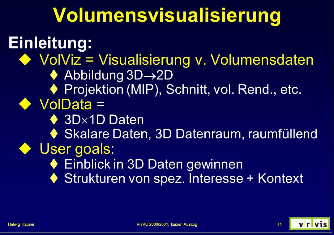 Helwig Hauser 11VisVO 2000/2001, kurzer Auszug Volumensvisualisierung Einleitung: VolViz = Visualisierung v. Volumensdaten Abbildung 3D 2D Projektion