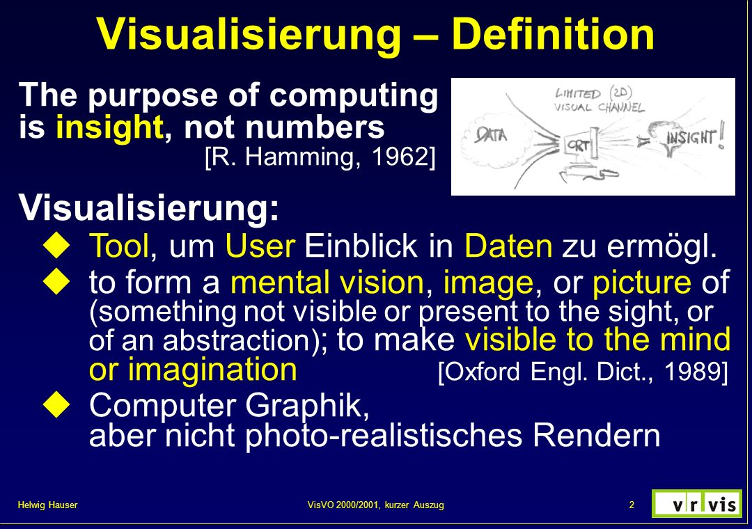 Helwig Hauser 73VisVO 2000/2001, kurzer Auszug Information Visualization Rather new branch of viz, next to: volume visualization flow visualization Deals with: abstract data multi-dimensional data very large data-sets scientific viz