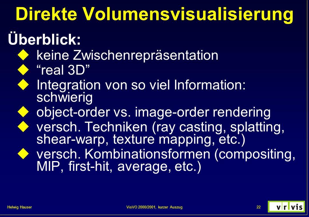 Helwig Hauser 22VisVO 2000/2001, kurzer Auszug Direkte Volumensvisualisierung Überblick: keine Zwischenrepräsentation real 3D Integration von so viel