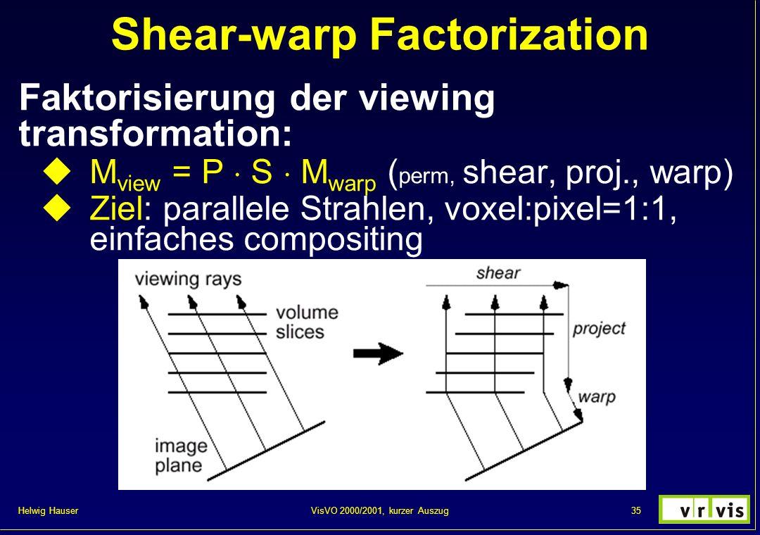 Helwig Hauser 35VisVO 2000/2001, kurzer Auszug Shear-warp Factorization Faktorisierung der viewing transformation: M view = P S M warp ( perm, shear,