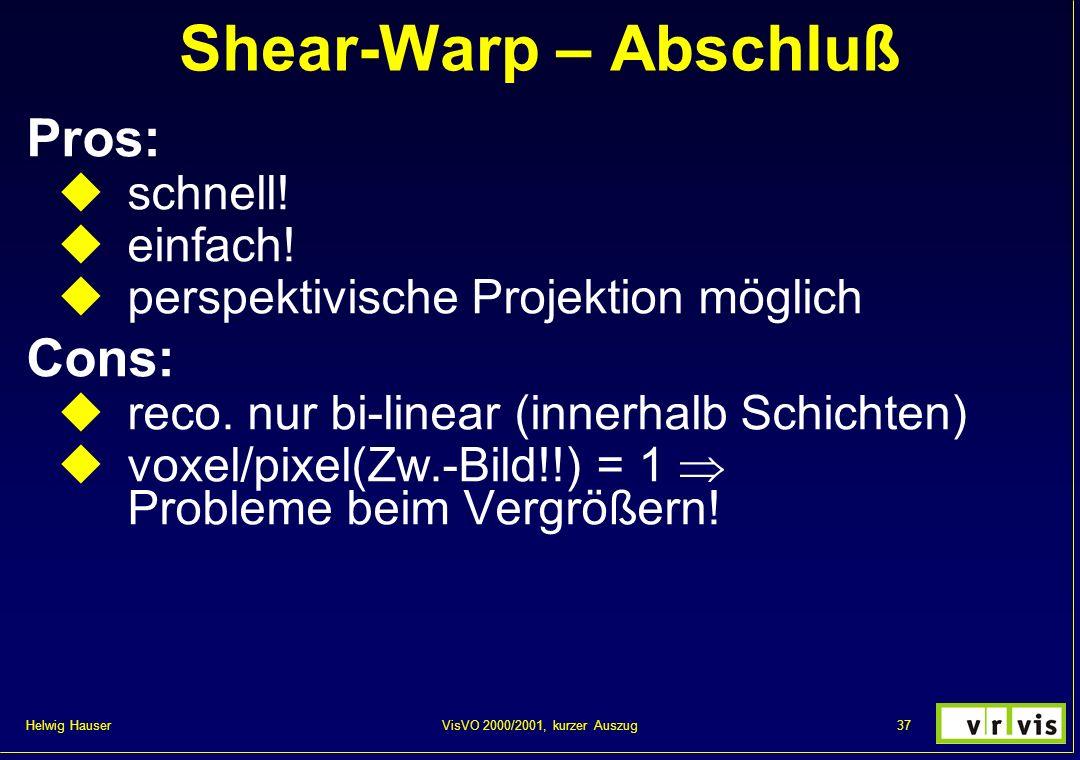 Helwig Hauser 37VisVO 2000/2001, kurzer Auszug Shear-Warp – Abschluß Pros: schnell! einfach! perspektivische Projektion möglich Cons: reco. nur bi-lin