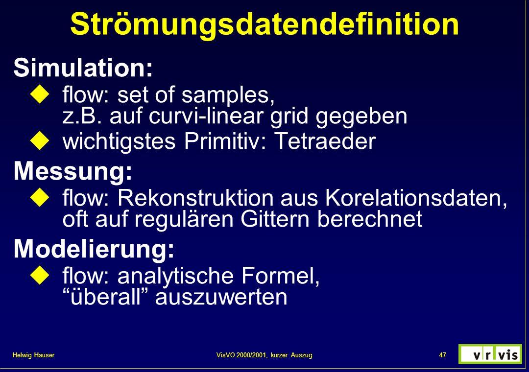 Helwig Hauser 47VisVO 2000/2001, kurzer Auszug Strömungsdatendefinition Simulation: flow: set of samples, z.B. auf curvi-linear grid gegeben wichtigst