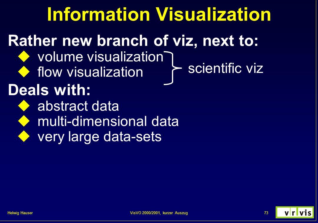 Helwig Hauser 73VisVO 2000/2001, kurzer Auszug Information Visualization Rather new branch of viz, next to: volume visualization flow visualization De