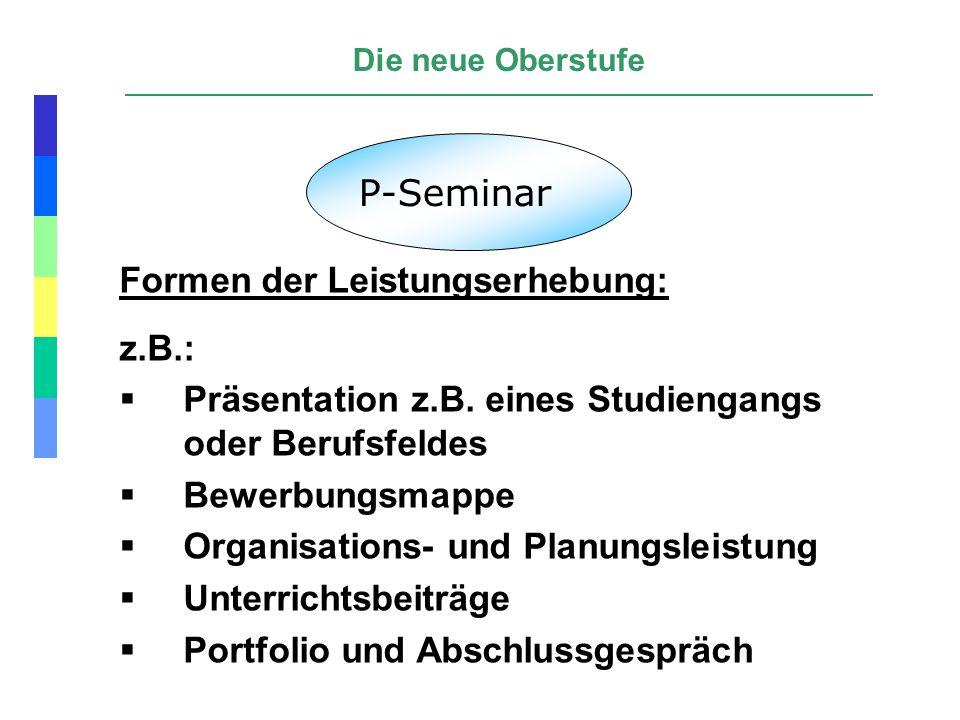 Die neue Oberstufe P-Seminar Formen der Leistungserhebung: z.B.: Präsentation z.B. eines Studiengangs oder Berufsfeldes Bewerbungsmappe Organisations-