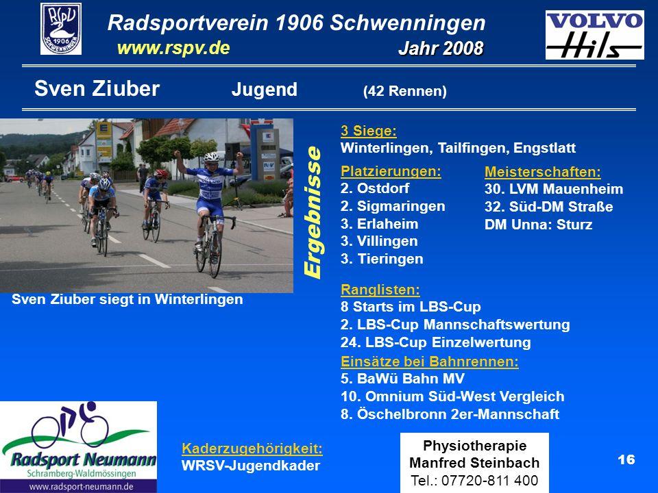 Radsportverein 1906 Schwenningen Jahr 2008 www.rspv.de Physiotherapie Manfred Steinbach Tel.: 07720-811 400 16 Sven Ziuber Jugend (42 Rennen) Kaderzugehörigkeit: WRSV-Jugendkader Ergebnisse Platzierungen: 2.