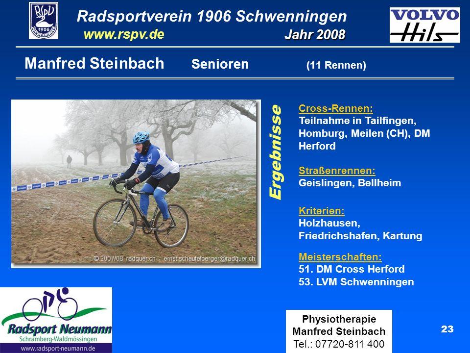 Radsportverein 1906 Schwenningen Jahr 2008 www.rspv.de Physiotherapie Manfred Steinbach Tel.: 07720-811 400 23 Manfred Steinbach Senioren (11 Rennen) Cross-Rennen: Teilnahme in Tailfingen, Homburg, Meilen (CH), DM Herford Meisterschaften: 51.