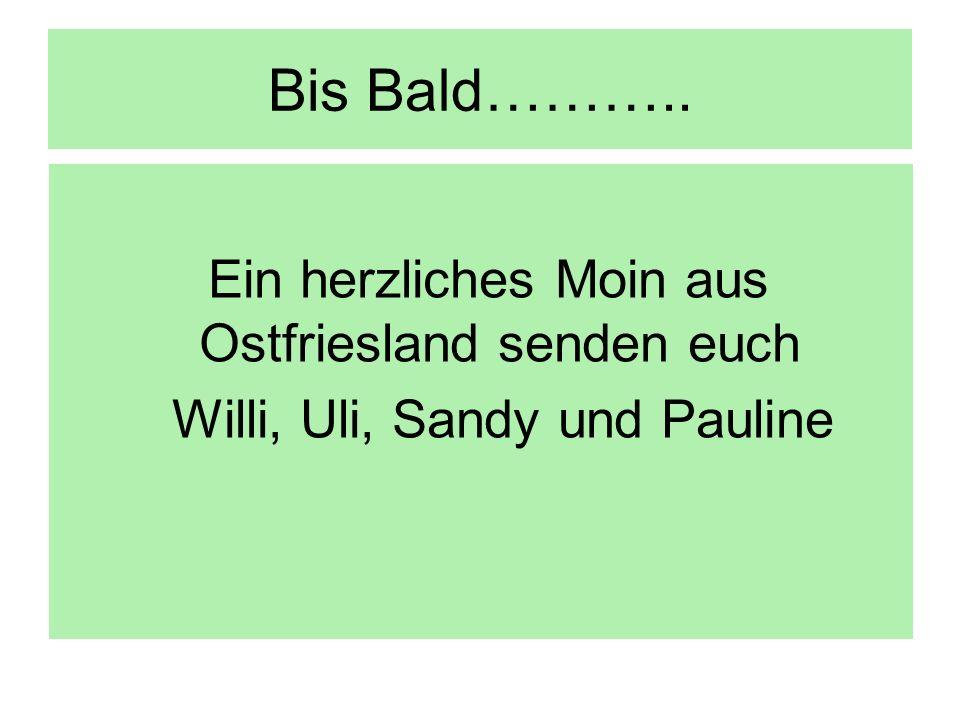 Bis Bald……….. Ein herzliches Moin aus Ostfriesland senden euch Willi, Uli, Sandy und Pauline