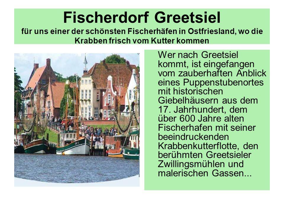 Fischerdorf Greetsiel für uns einer der schönsten Fischerhäfen in Ostfriesland, wo die Krabben frisch vom Kutter kommen Wer nach Greetsiel kommt, ist