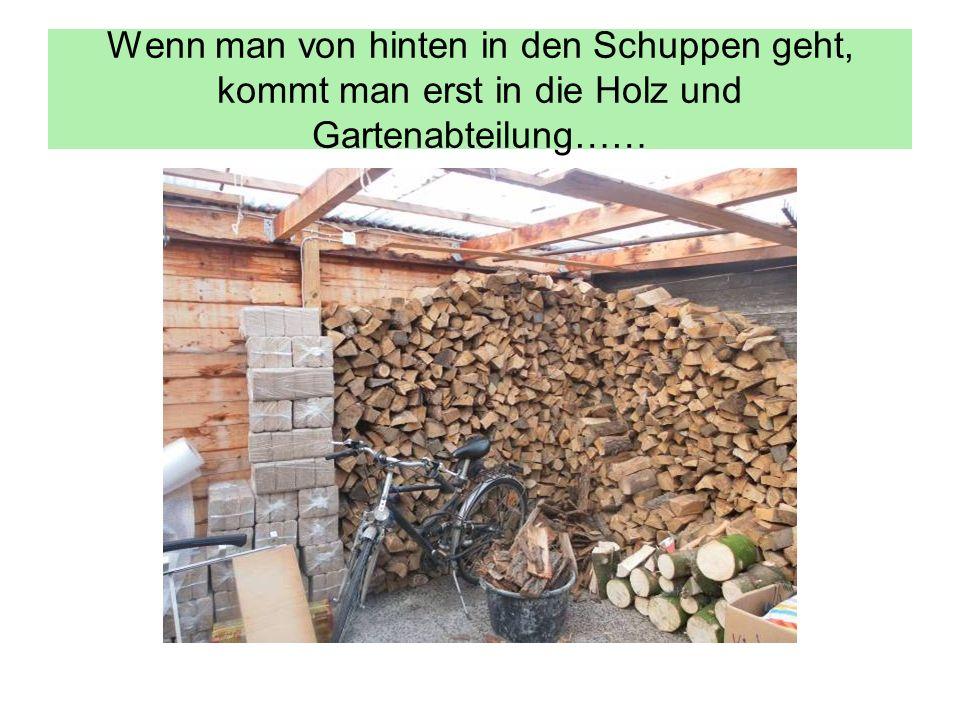 Wenn man von hinten in den Schuppen geht, kommt man erst in die Holz und Gartenabteilung……