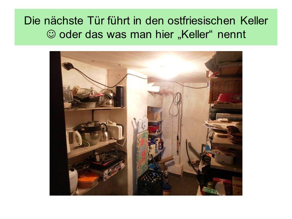 Die nächste Tür führt in den ostfriesischen Keller oder das was man hier Keller nennt