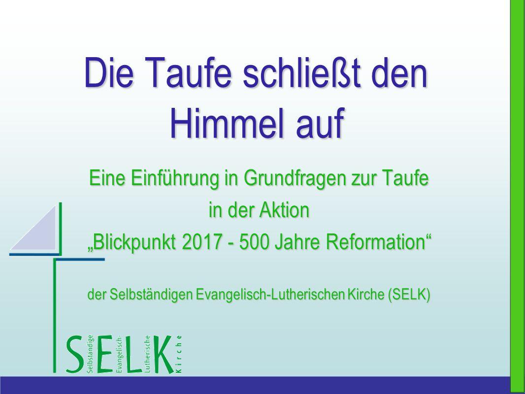Die Taufe schließt den Himmel auf Eine Einführung in Grundfragen zur Taufe in der Aktion Blickpunkt 2017 - 500 Jahre Reformation der Selbständigen Eva