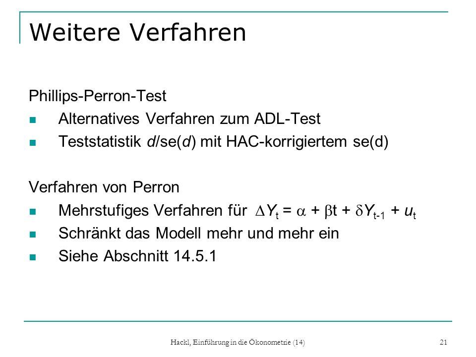 Hackl, Einführung in die Ökonometrie (14) 21 Weitere Verfahren Phillips-Perron-Test Alternatives Verfahren zum ADL-Test Teststatistik d/se(d) mit HAC-