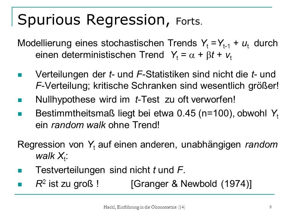 Hackl, Einführung in die Ökonometrie (14) 10 Modelle für Variable mit Trend Liegt ein deterministischer Trend Y t = + t + u t vor wird Y t im Niveau modelliert Y t = + t + u t Modellieren in 1.Differenzen Y t = + v t hat auto- korrelierte Störgrößen v t zur Folge (Schätzer sind unverzerrt, konsistent, HAC-Korrektur, asymptotisch normal verteilt) Liegt ein RW vor Y t =Y t-1 + u t fehlerhafter Entscheidungen, Varianz wird unterschätzt wird Y t in der 1.Differenz modelliert Y t = + u t u t ist nicht autokorreliert, und hat konstante Varianz